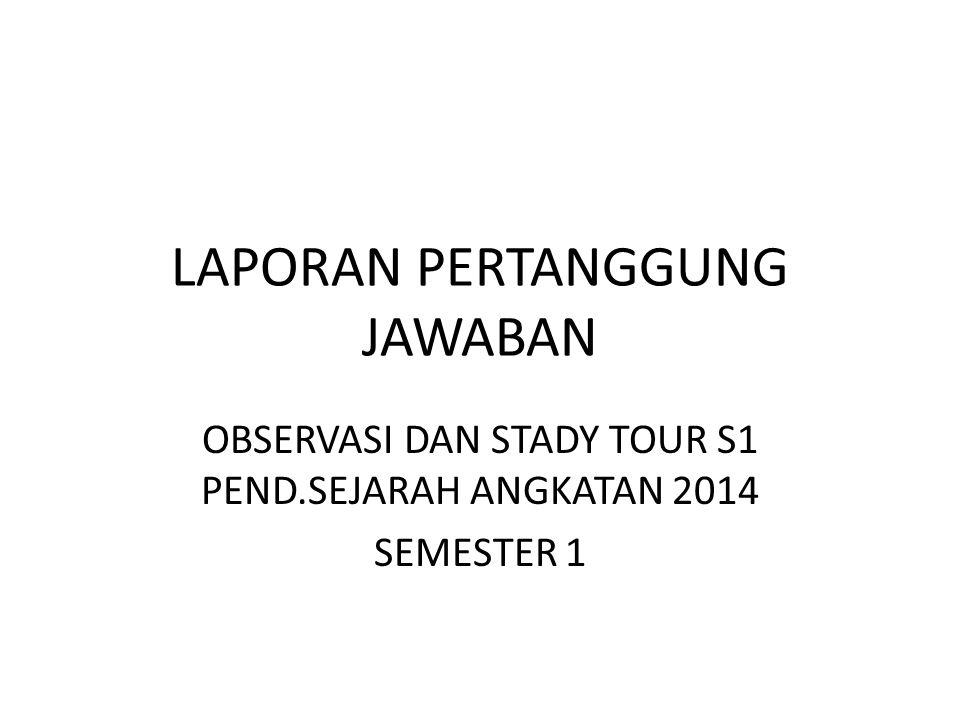 LAPORAN PERTANGGUNG JAWABAN OBSERVASI DAN STADY TOUR S1 PEND.SEJARAH ANGKATAN 2014 SEMESTER 1