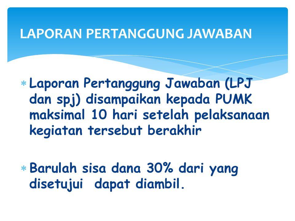  Laporan Pertanggung Jawaban (LPJ dan spj) disampaikan kepada PUMK maksimal 10 hari setelah pelaksanaan kegiatan tersebut berakhir  Barulah sisa dana 30% dari yang disetujui dapat diambil.