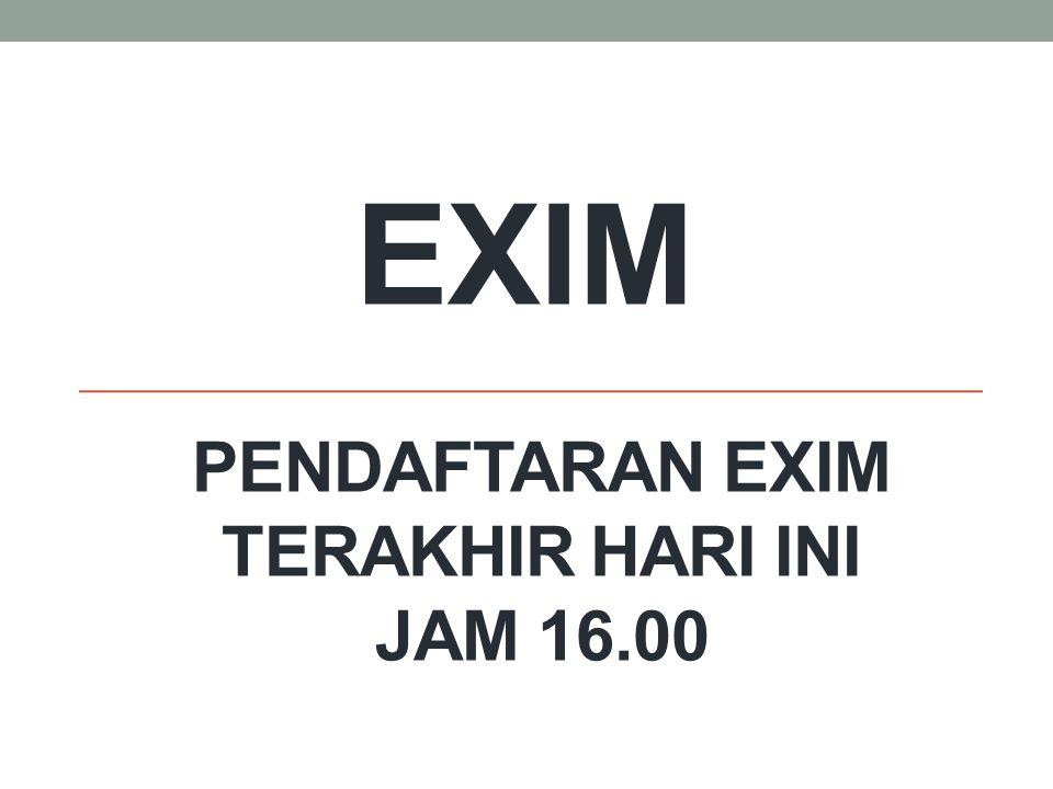EXIM PENDAFTARAN EXIM TERAKHIR HARI INI JAM 16.00