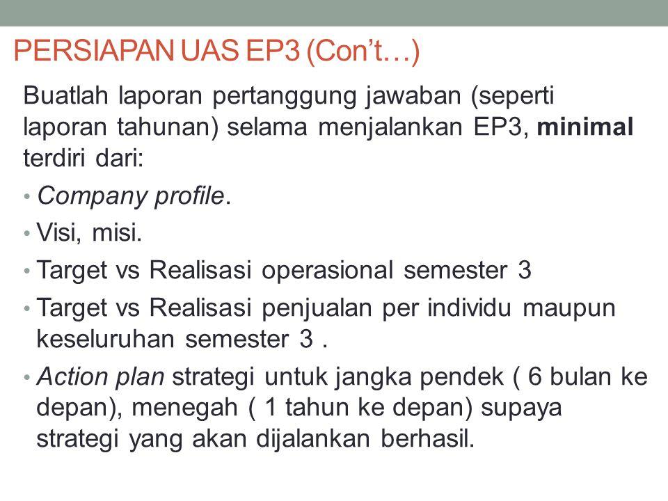 PERSIAPAN UAS EP3 (Con't…) Buatlah laporan pertanggung jawaban (seperti laporan tahunan) selama menjalankan EP3, minimal terdiri dari: Company profile