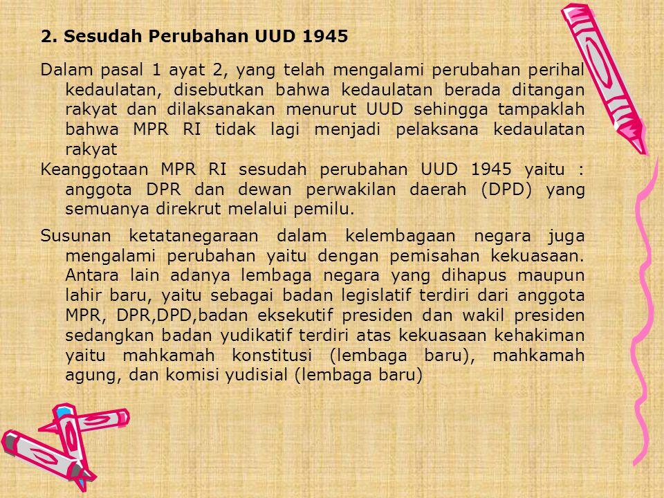 KETATANEGARAAN RI SEBELUM DAN SESUDAH PERUBAHAN UUD 1945 1. Sebelum Perubahan UUD 1945 MPR RI sebagai lembaga tertinggi negara, juga sebagai pelaksana