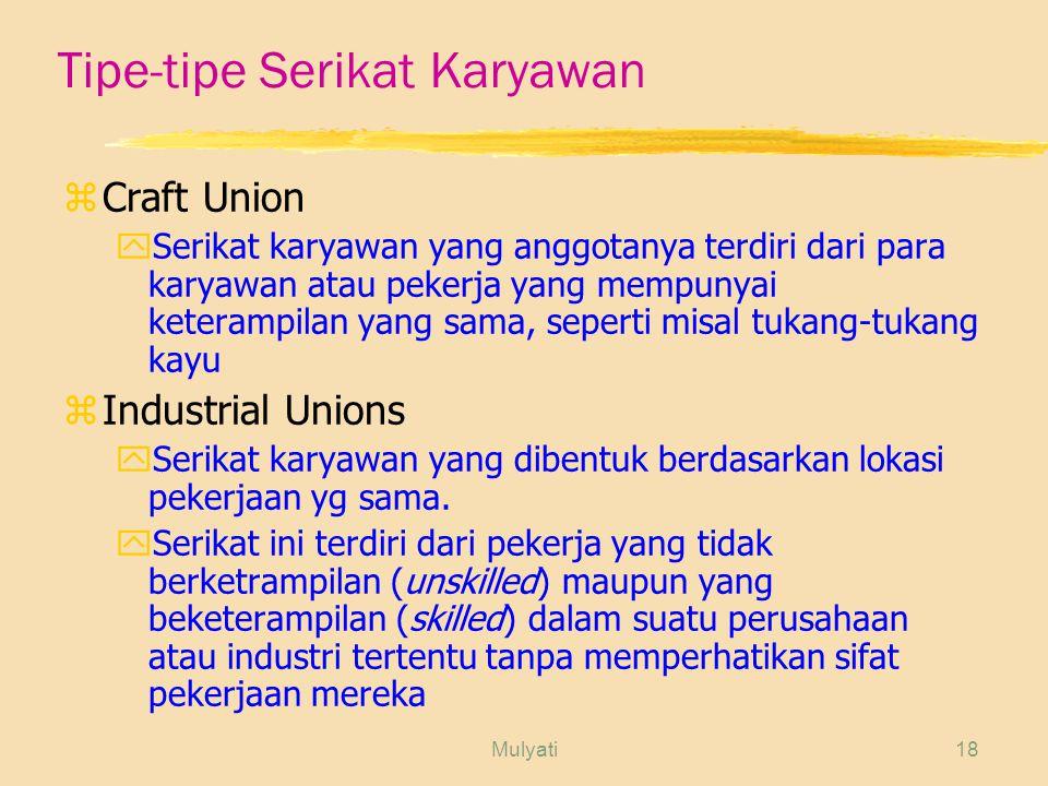 Mulyati18 Tipe-tipe Serikat Karyawan zCraft Union ySerikat karyawan yang anggotanya terdiri dari para karyawan atau pekerja yang mempunyai keterampilan yang sama, seperti misal tukang-tukang kayu zIndustrial Unions ySerikat karyawan yang dibentuk berdasarkan lokasi pekerjaan yg sama.