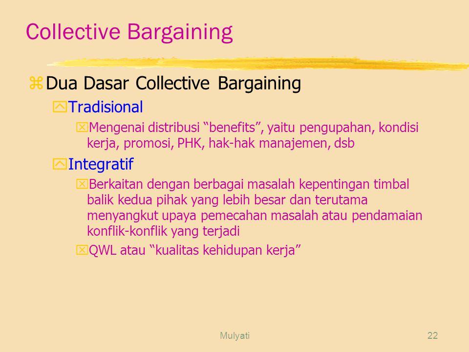 Mulyati22 Collective Bargaining zDua Dasar Collective Bargaining yTradisional xMengenai distribusi benefits , yaitu pengupahan, kondisi kerja, promosi, PHK, hak-hak manajemen, dsb yIntegratif xBerkaitan dengan berbagai masalah kepentingan timbal balik kedua pihak yang lebih besar dan terutama menyangkut upaya pemecahan masalah atau pendamaian konflik-konflik yang terjadi xQWL atau kualitas kehidupan kerja