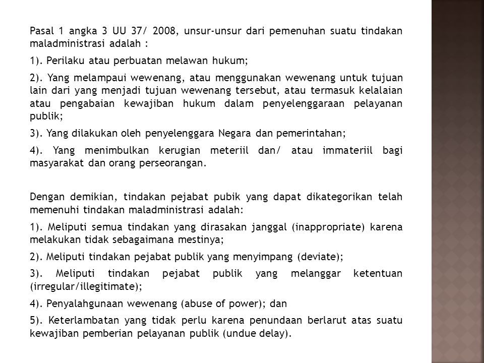 Pasal 1 angka 3 UU 37/ 2008, unsur-unsur dari pemenuhan suatu tindakan maladministrasi adalah : 1). Perilaku atau perbuatan melawan hukum; 2). Yang me