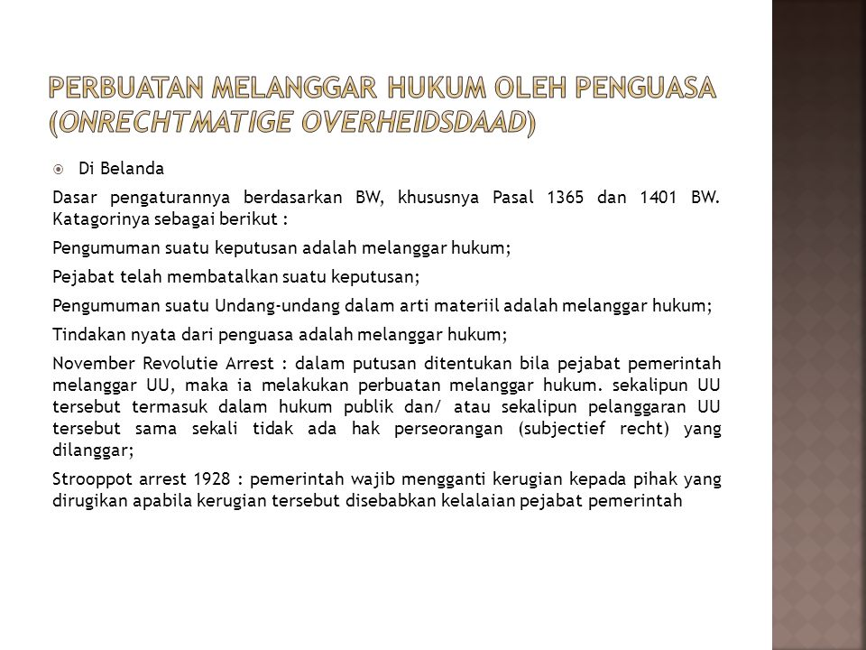  Di Indonesia Kasus perkara Kasum (Putusan No 66K/Sip/1952) dan perkara Josopandojo (Putusan No838K/Sip/1972), dalam kedua putusan tersebut Mahkamah Agung RI telah memberikan parameter kapan suatu perbuatan pemerintah dianggap telah melanggar hukum (ditegaskan juga dalam Surat Edaran Mahkamah Agung No MA/Pemb/0159/77) tanggal 25 Pebruari 1977 serta melalui Lokakarya Pembangunan Hukum melalui Peradilan di Lembang Bandung 30 Mei s/d 1 Juni 1977), yaitu bila merupakan perbuatan sewenang-wenang dari pemerintah atau merupakan tindakan yang tidak cukup anasir kepentingan umum