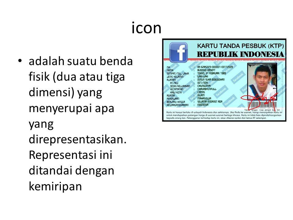 icon adalah suatu benda fisik (dua atau tiga dimensi) yang menyerupai apa yang direpresentasikan. Representasi ini ditandai dengan kemiripan