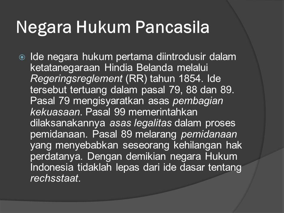 Negara Hukum Pancasila  Ide negara hukum pertama diintrodusir dalam ketatanegaraan Hindia Belanda melalui Regeringsreglement (RR) tahun 1854. Ide ter