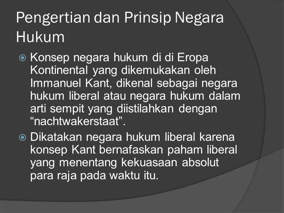 Pengertian dan Prinsip Negara Hukum  Konsep negara hukum di di Eropa Kontinental yang dikemukakan oleh Immanuel Kant, dikenal sebagai negara hukum li