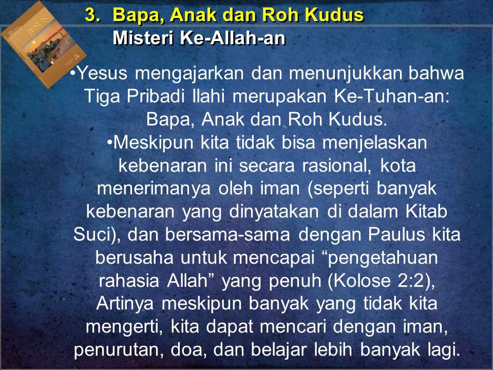 Yesus mengajarkan dan menunjukkan bahwa Tiga Pribadi Ilahi merupakan Ke-Tuhan-an: Bapa, Anak dan Roh Kudus. Meskipun kita tidak bisa menjelaskan keben