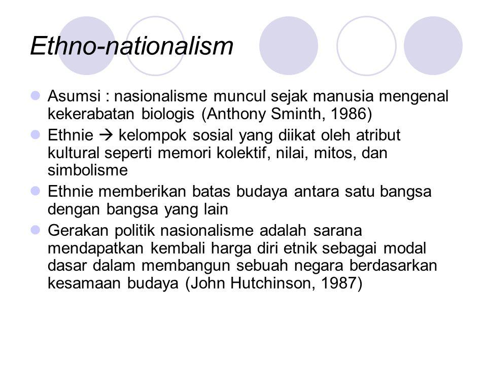 Ethno-nationalism Asumsi : nasionalisme muncul sejak manusia mengenal kekerabatan biologis (Anthony Sminth, 1986) Ethnie  kelompok sosial yang diikat oleh atribut kultural seperti memori kolektif, nilai, mitos, dan simbolisme Ethnie memberikan batas budaya antara satu bangsa dengan bangsa yang lain Gerakan politik nasionalisme adalah sarana mendapatkan kembali harga diri etnik sebagai modal dasar dalam membangun sebuah negara berdasarkan kesamaan budaya (John Hutchinson, 1987)