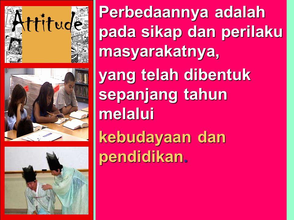 Perbedaannya adalah pada sikap dan perilaku masyarakatnya, yang telah dibentuk sepanjang tahun melalui kebudayaan dan pendidikan.