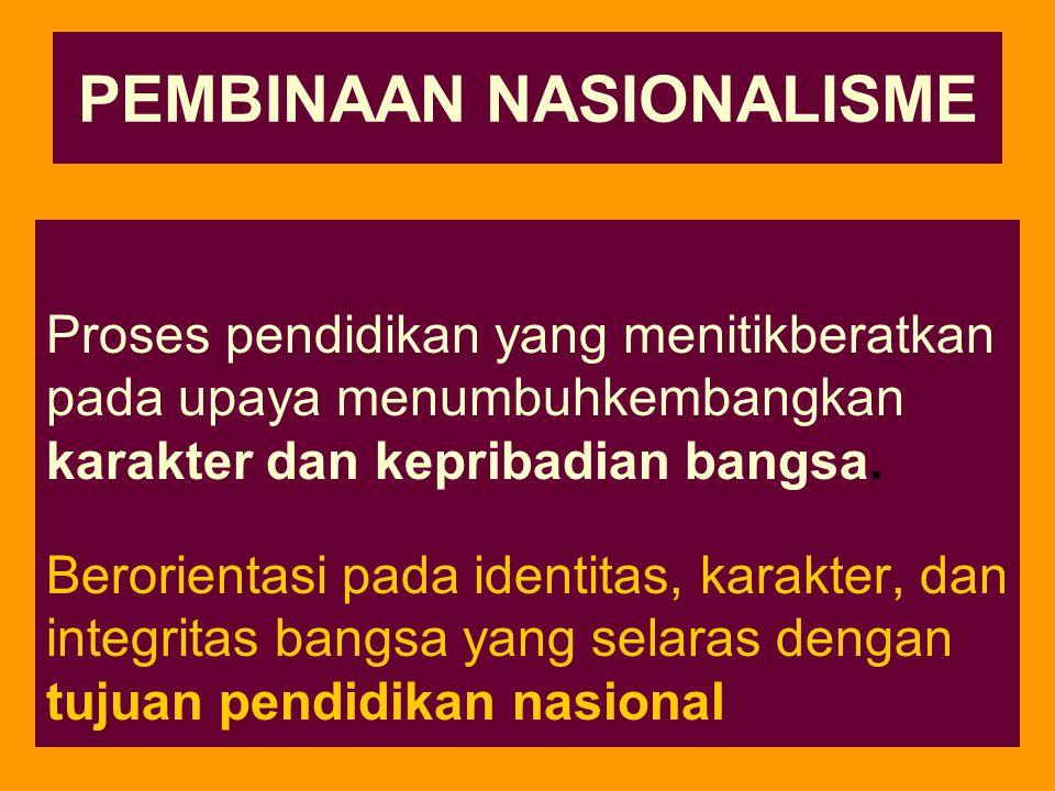PEMBINAAN NASIONALISME Proses pendidikan yang menitikberatkan pada upaya menumbuhkembangkan karakter dan kepribadian bangsa.