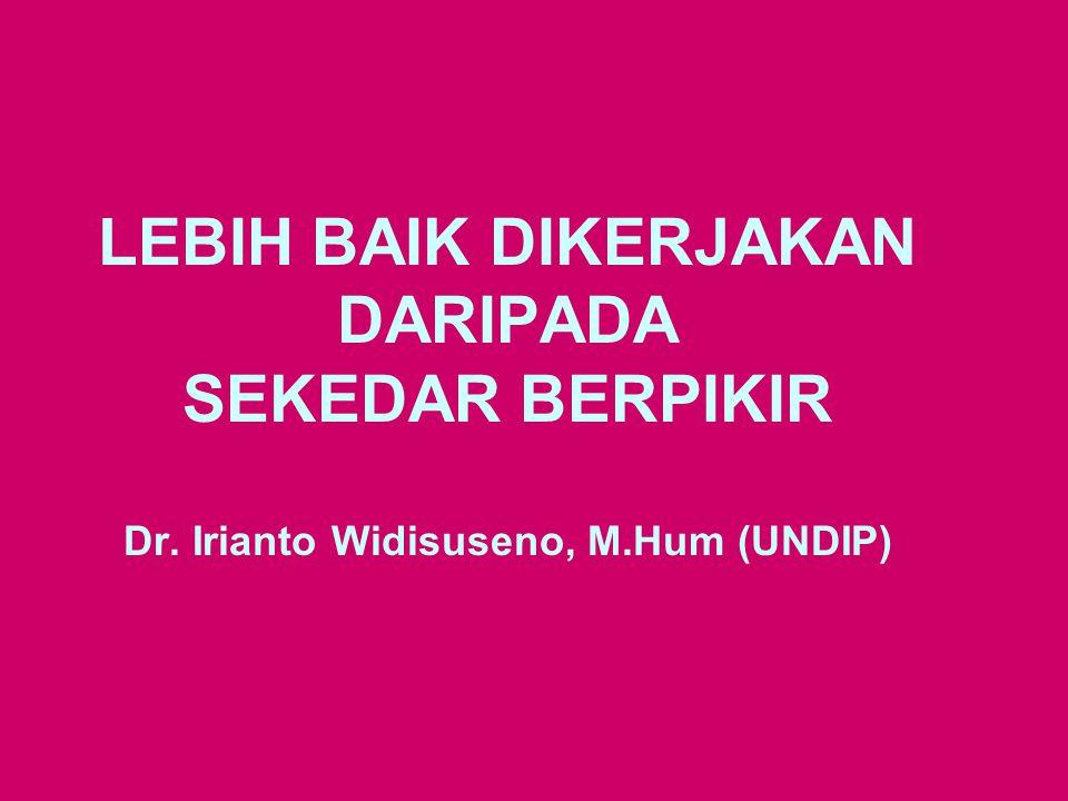 LEBIH BAIK DIKERJAKAN DARIPADA SEKEDAR BERPIKIR Dr. Irianto Widisuseno, M.Hum (UNDIP)