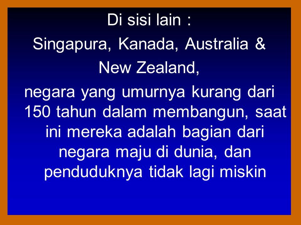 Di sisi lain : Singapura, Kanada, Australia & New Zealand, negara yang umurnya kurang dari 150 tahun dalam membangun, saat ini mereka adalah bagian dari negara maju di dunia, dan penduduknya tidak lagi miskin