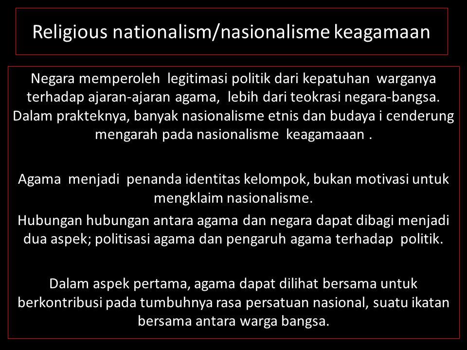 Religious nationalism/nasionalisme keagamaan Negara memperoleh legitimasi politik dari kepatuhan warganya terhadap ajaran-ajaran agama, lebih dari teo