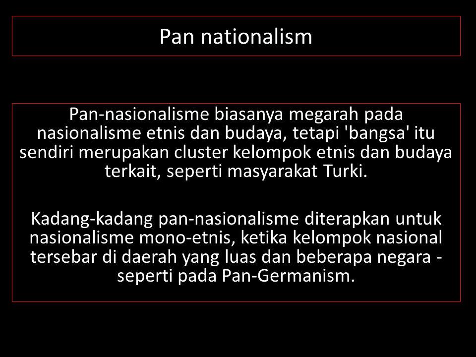 Pan nationalism Pan-nasionalisme biasanya megarah pada nasionalisme etnis dan budaya, tetapi 'bangsa' itu sendiri merupakan cluster kelompok etnis dan