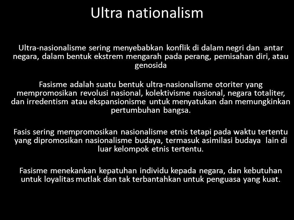Ultra nationalism Ultra-nasionalisme sering menyebabkan konflik di dalam negri dan antar negara, dalam bentuk ekstrem mengarah pada perang, pemisahan