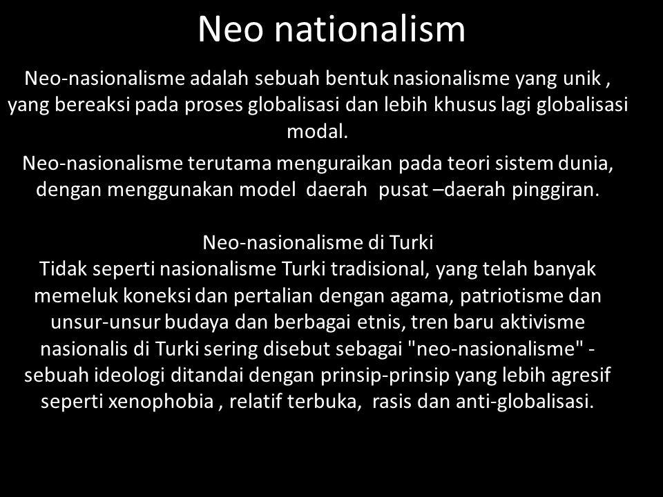 Neo nationalism Neo-nasionalisme adalah sebuah bentuk nasionalisme yang unik, yang bereaksi pada proses globalisasi dan lebih khusus lagi globalisasi