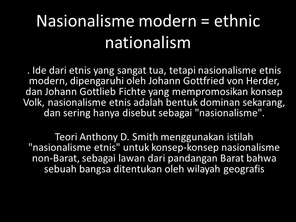 Nasionalisme modern = ethnic nationalism. Ide dari etnis yang sangat tua, tetapi nasionalisme etnis modern, dipengaruhi oleh Johann Gottfried von Herd