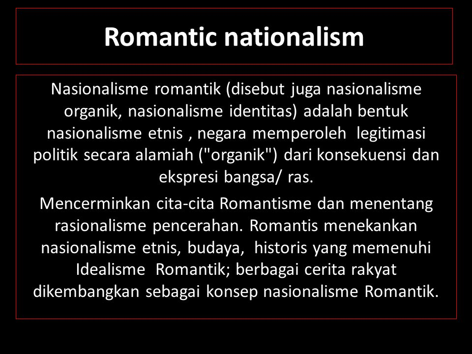 Romantic nationalism Nasionalisme romantik (disebut juga nasionalisme organik, nasionalisme identitas) adalah bentuk nasionalisme etnis, negara memper