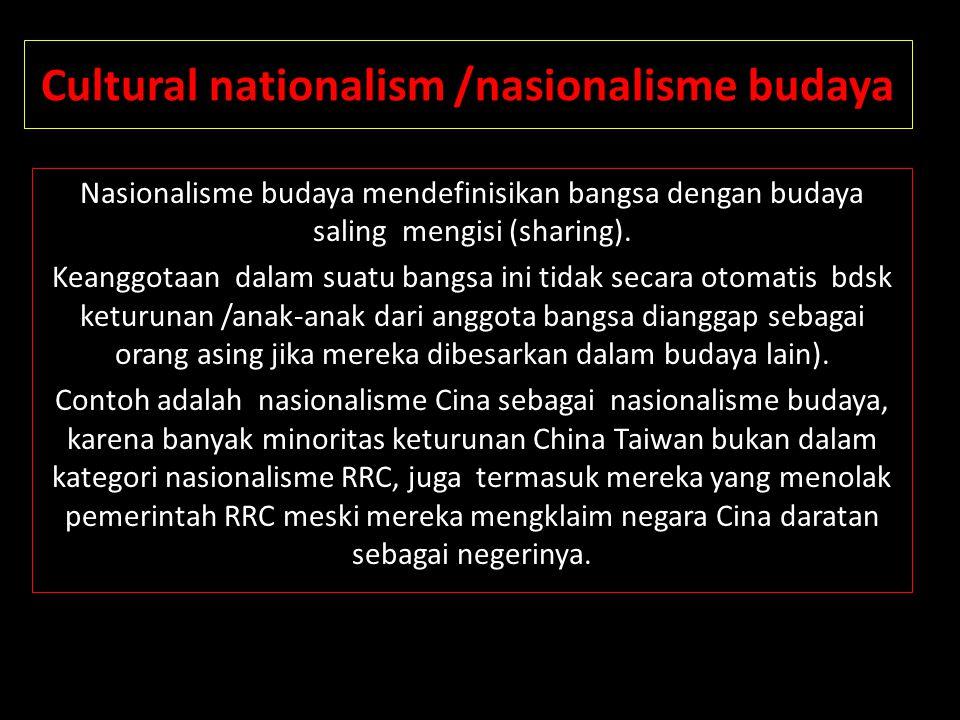 Cultural nationalism /nasionalisme budaya Nasionalisme budaya mendefinisikan bangsa dengan budaya saling mengisi (sharing). Keanggotaan dalam suatu ba