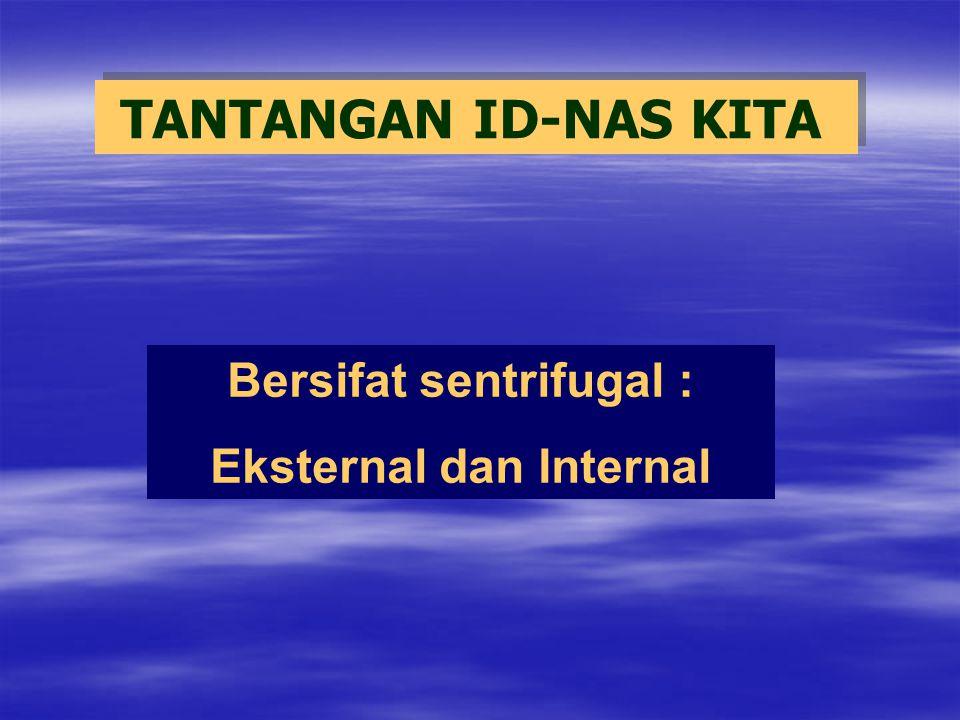 TANTANGAN ID-NAS KITA Bersifat sentrifugal : Eksternal dan Internal