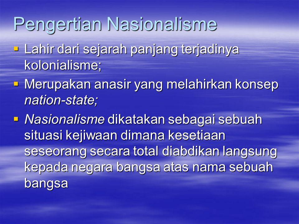 Pengertian Nasionalisme  Lahir dari sejarah panjang terjadinya kolonialisme;  Merupakan anasir yang melahirkan konsep nation-state;  Nasionalisme dikatakan sebagai sebuah situasi kejiwaan dimana kesetiaan seseorang secara total diabdikan langsung kepada negara bangsa atas nama sebuah bangsa