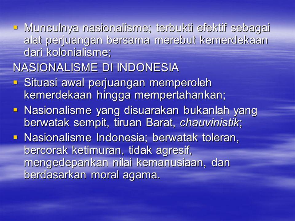  Munculnya nasionalisme; terbukti efektif sebagai alat perjuangan bersama merebut kemerdekaan dari kolonialisme; NASIONALISME DI INDONESIA  Situasi awal perjuangan memperoleh kemerdekaan hingga mempertahankan;  Nasionalisme yang disuarakan bukanlah yang berwatak sempit, tiruan Barat, chauvinistik;  Nasionalisme Indonesia; berwatak toleran, bercorak ketimuran, tidak agresif, mengedepankan nilai kemanusiaan, dan berdasarkan moral agama.