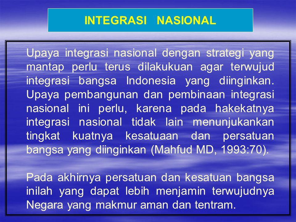 INTEGRASI NASIONAL Upaya integrasi nasional dengan strategi yang mantap perlu terus dilakukuan agar terwujud integrasi bangsa Indonesia yang diinginka