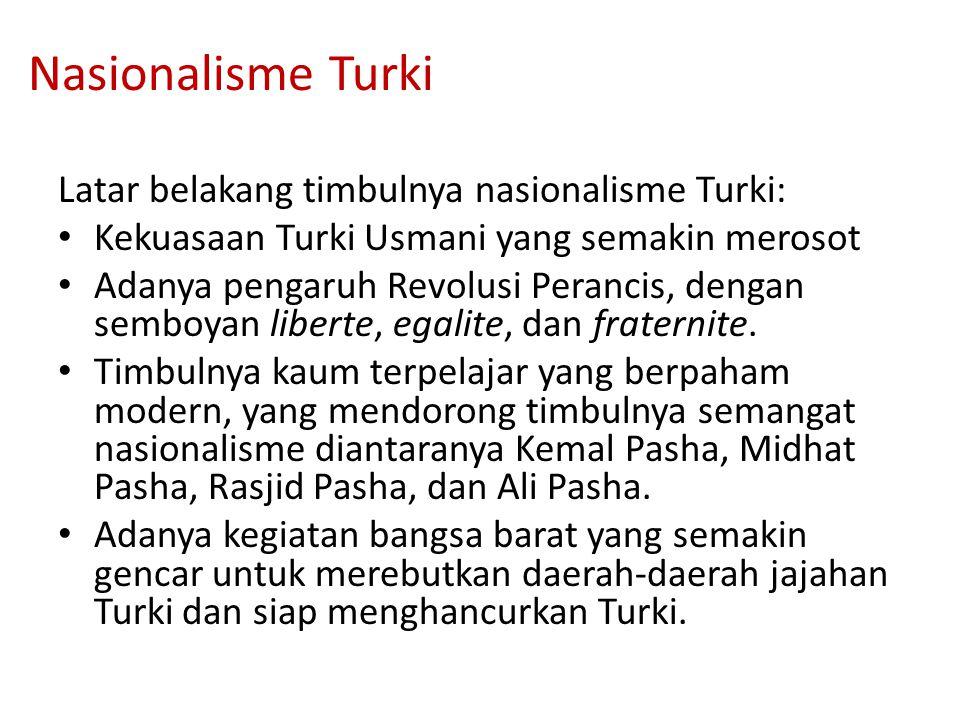 Nasionalisme Turki Latar belakang timbulnya nasionalisme Turki: Kekuasaan Turki Usmani yang semakin merosot Adanya pengaruh Revolusi Perancis, dengan semboyan liberte, egalite, dan fraternite.