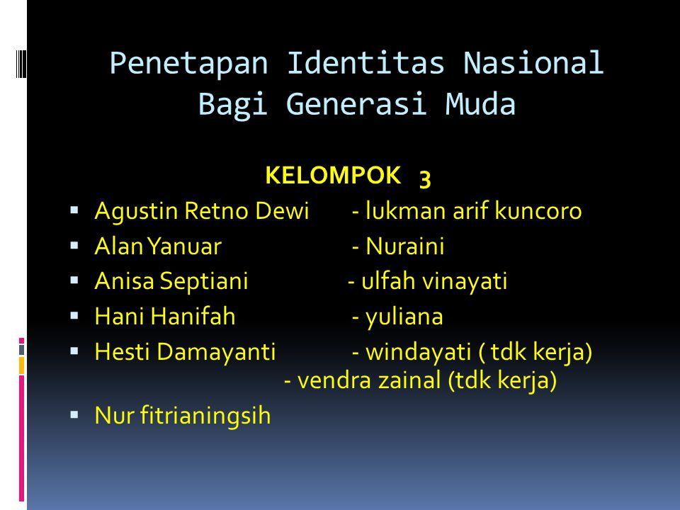 Penetapan Identitas Nasional Bagi Generasi Muda KELOMPOK 3  Agustin Retno Dewi - lukman arif kuncoro  Alan Yanuar - Nuraini  Anisa Septiani - ulfah