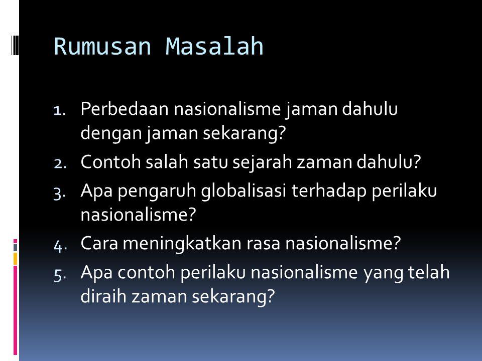 Rumusan Masalah 1. Perbedaan nasionalisme jaman dahulu dengan jaman sekarang? 2. Contoh salah satu sejarah zaman dahulu? 3. Apa pengaruh globalisasi t