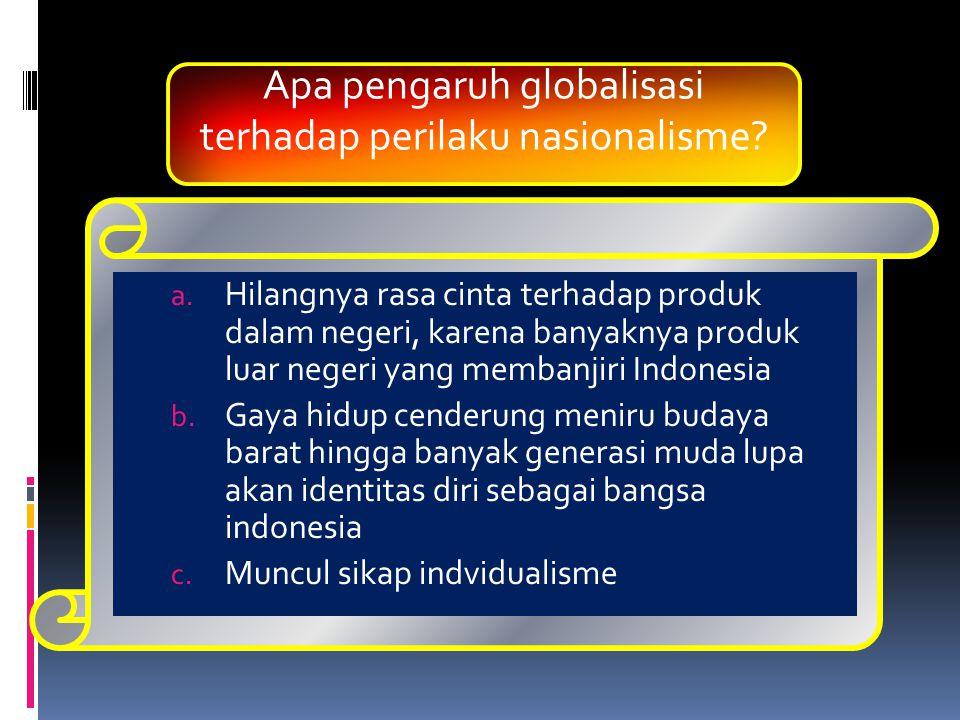 a. Hilangnya rasa cinta terhadap produk dalam negeri, karena banyaknya produk luar negeri yang membanjiri Indonesia b. Gaya hidup cenderung meniru bud