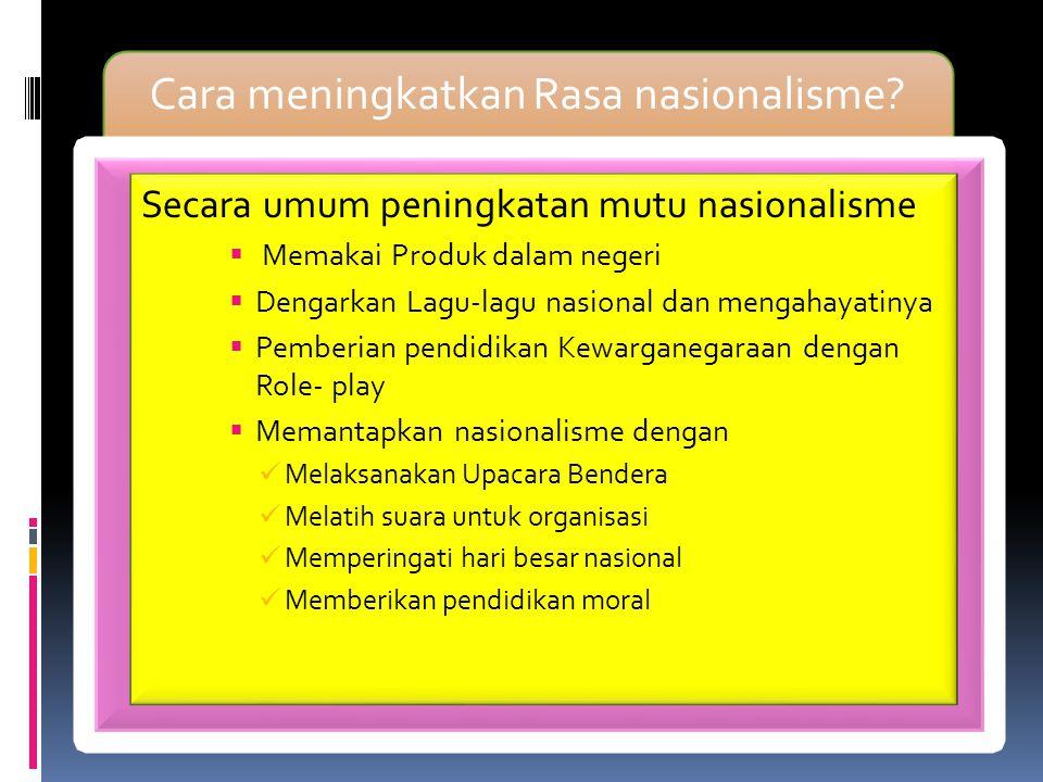 Cara meningkatkan Rasa nasionalisme? Secara umum peningkatan mutu nasionalisme  Memakai Produk dalam negeri  Dengarkan Lagu-lagu nasional dan mengah