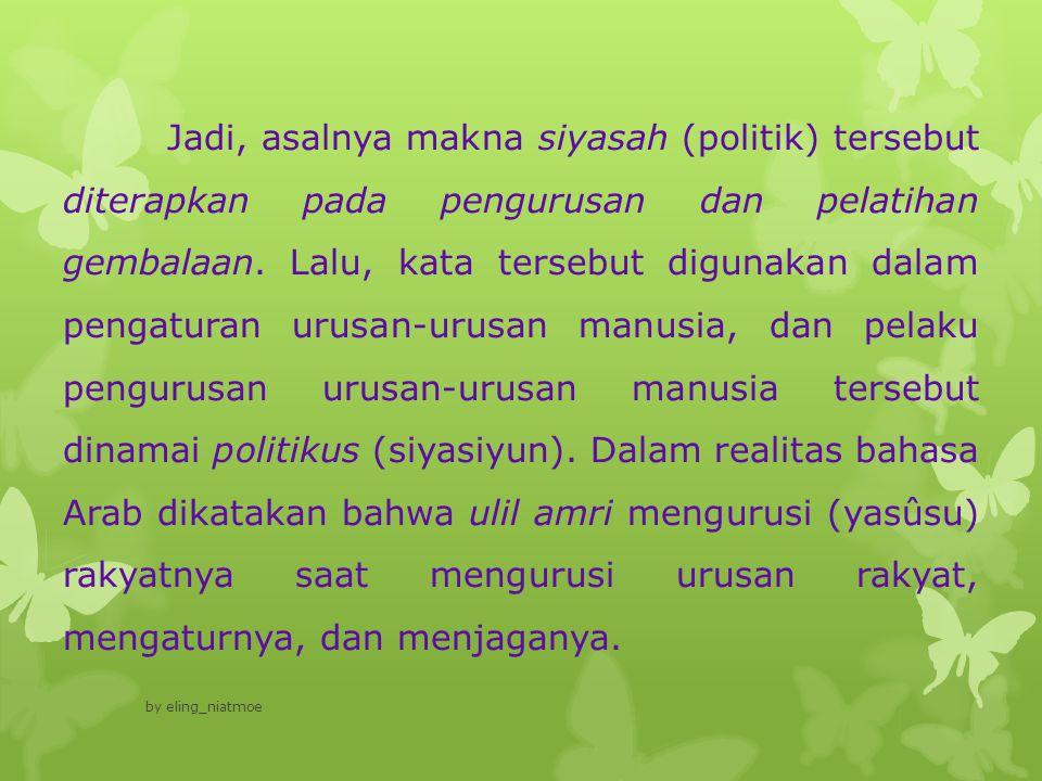 Rasulullah SAW sendiri menggunakan kata politik (siyasah) dalam sabdanya : Adalah Bani Israil, mereka diurusi urusannya oleh para nabi (tasusuhumul anbiya').