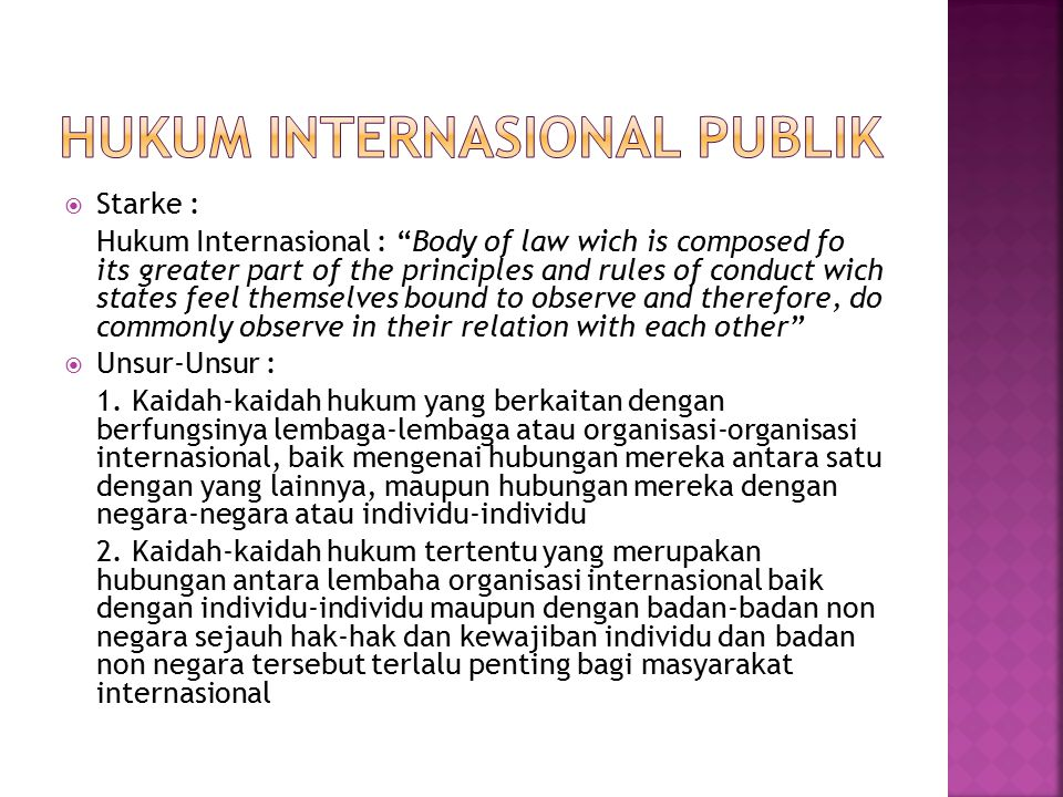  Starke : Hukum Internasional : Body of law wich is composed fo its greater part of the principles and rules of conduct wich states feel themselves bound to observe and therefore, do commonly observe in their relation with each other  Unsur-Unsur : 1.