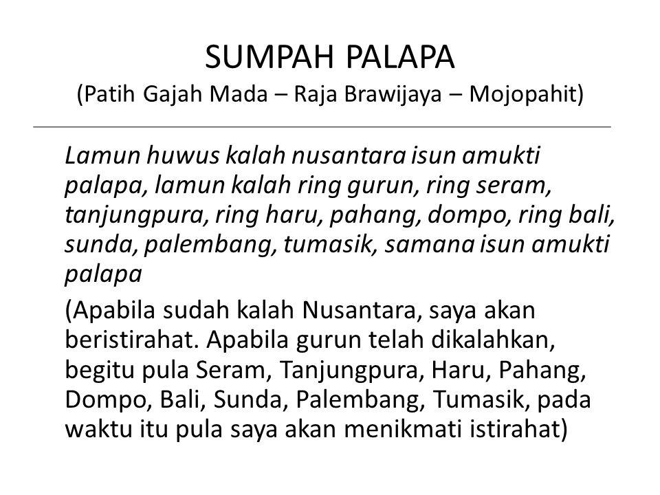 SUMPAH PALAPA (Patih Gajah Mada – Raja Brawijaya – Mojopahit) Lamun huwus kalah nusantara isun amukti palapa, lamun kalah ring gurun, ring seram, tanj