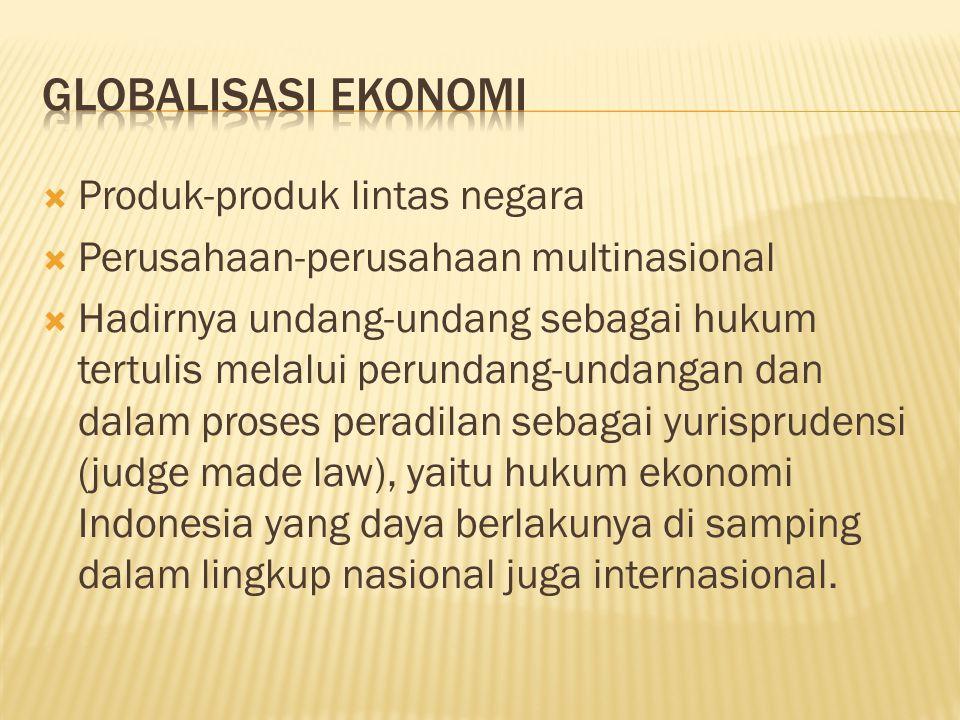  Produk-produk lintas negara  Perusahaan-perusahaan multinasional  Hadirnya undang-undang sebagai hukum tertulis melalui perundang-undangan dan dalam proses peradilan sebagai yurisprudensi (judge made law), yaitu hukum ekonomi Indonesia yang daya berlakunya di samping dalam lingkup nasional juga internasional.