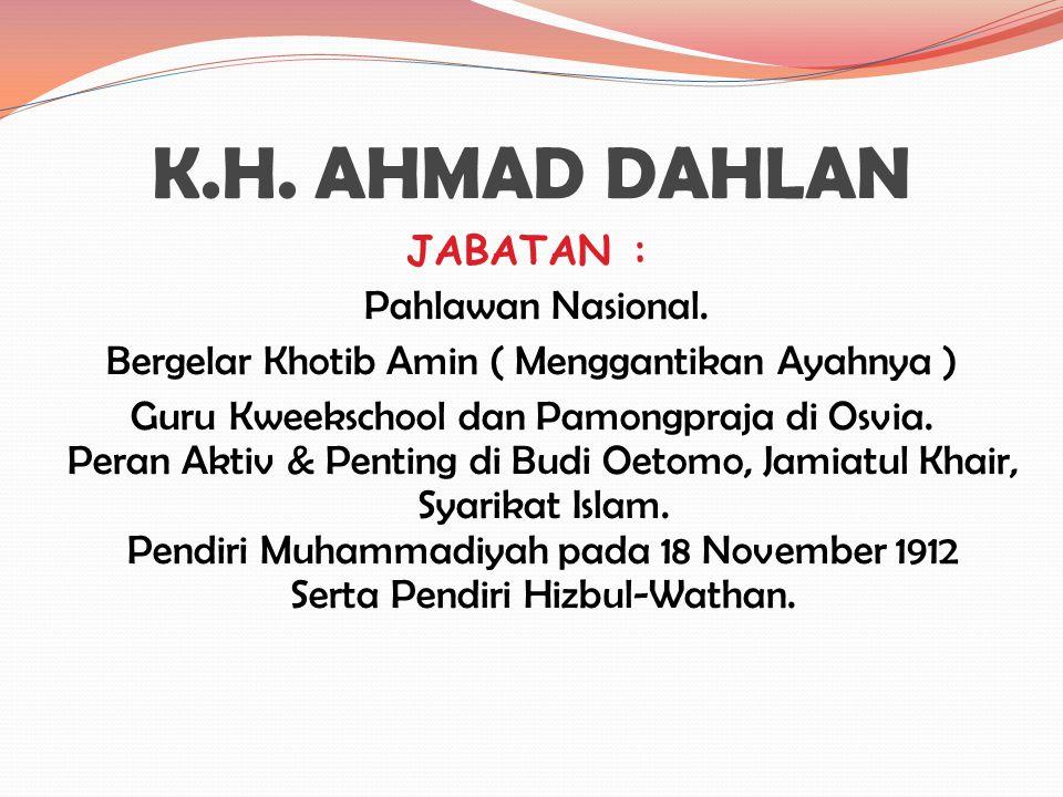 K.H. AHMAD DAHLAN Lahir di Kauman YK pada 1 Agustus 1868 M. Putra dari K.H. Abu Bakar dan Siti Aminah. ( Ayahnya Khotib terkemuka di Masjid besar Kesu