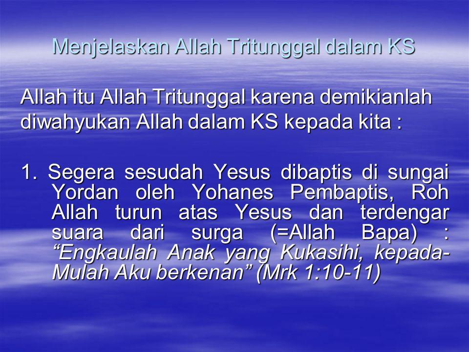 Menjelaskan Allah Tritunggal dalam KS Allah itu Allah Tritunggal karena demikianlah diwahyukan Allah dalam KS kepada kita : 1. Segera sesudah Yesus di