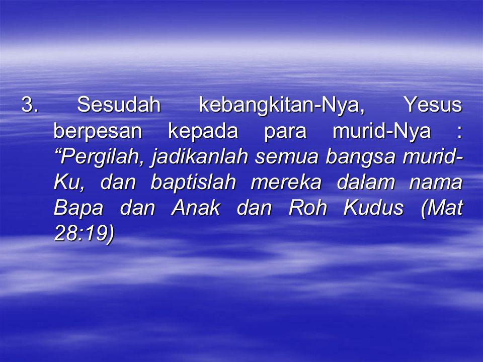 """3. Sesudah kebangkitan-Nya, Yesus berpesan kepada para murid-Nya : """"Pergilah, jadikanlah semua bangsa murid- Ku, dan baptislah mereka dalam nama Bapa"""