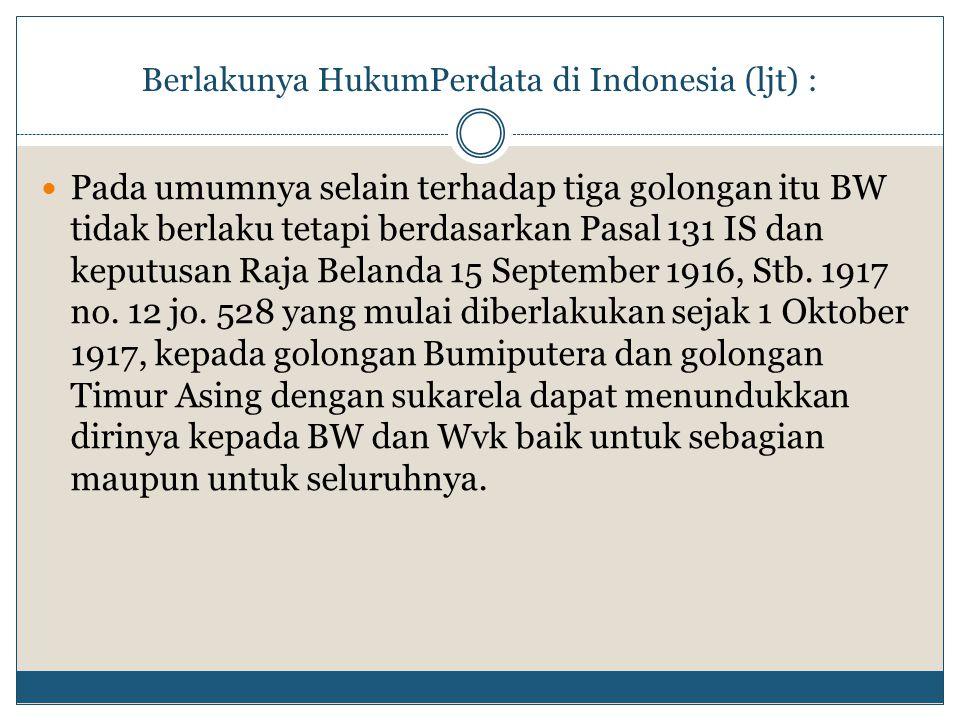 Berlakunya HukumPerdata di Indonesia (ljt) : Pada umumnya selain terhadap tiga golongan itu BW tidak berlaku tetapi berdasarkan Pasal 131 IS dan keput