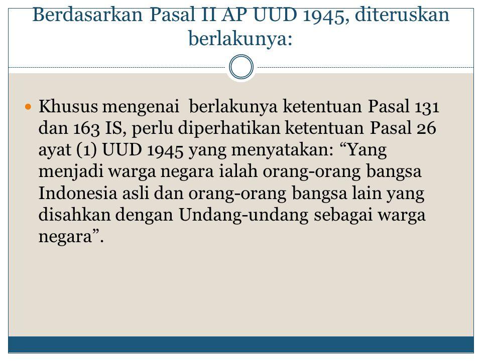 Berdasarkan Pasal II AP UUD 1945, diteruskan berlakunya: Khusus mengenai berlakunya ketentuan Pasal 131 dan 163 IS, perlu diperhatikan ketentuan Pasal