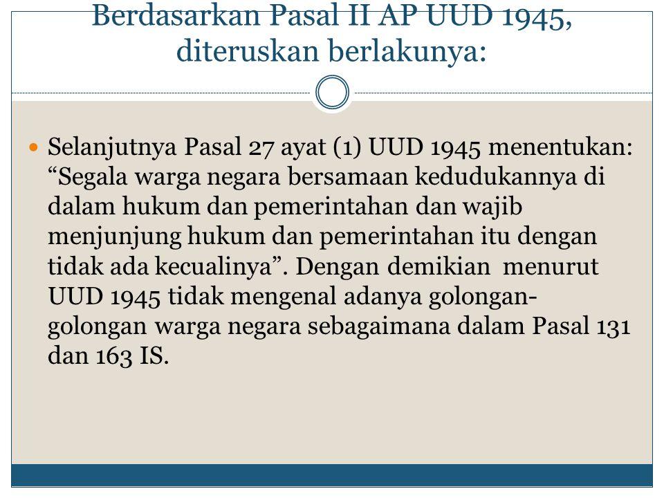 """Berdasarkan Pasal II AP UUD 1945, diteruskan berlakunya: Selanjutnya Pasal 27 ayat (1) UUD 1945 menentukan: """"Segala warga negara bersamaan kedudukanny"""