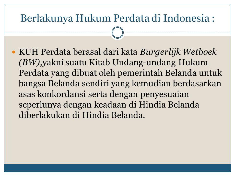 Berlakunya Hukum Perdata di Indonesia : KUH Perdata berasal dari kata Burgerlijk Wetboek (BW),yakni suatu Kitab Undang-undang Hukum Perdata yang dibua