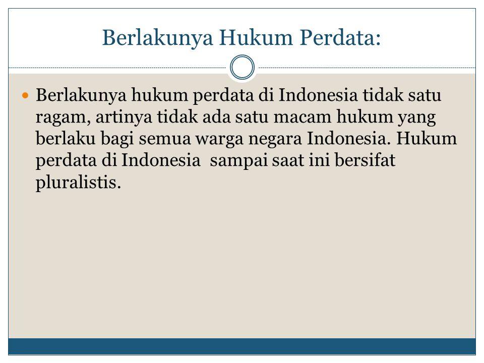 Berlakunya Hukum Perdata: Berlakunya hukum perdata di Indonesia tidak satu ragam, artinya tidak ada satu macam hukum yang berlaku bagi semua warga neg