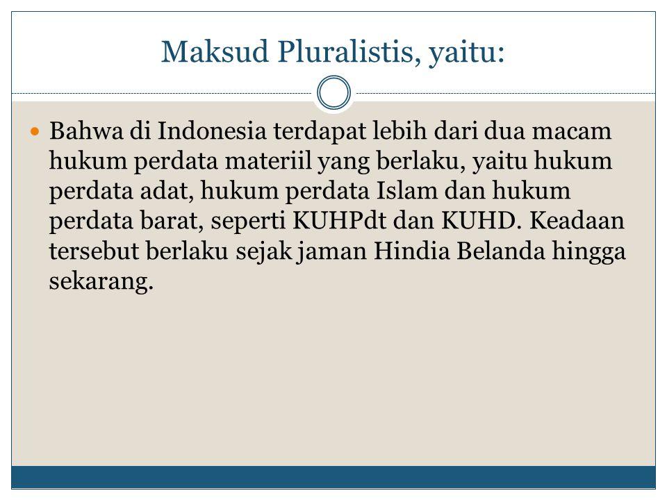 Maksud Pluralistis, yaitu: Bahwa di Indonesia terdapat lebih dari dua macam hukum perdata materiil yang berlaku, yaitu hukum perdata adat, hukum perda