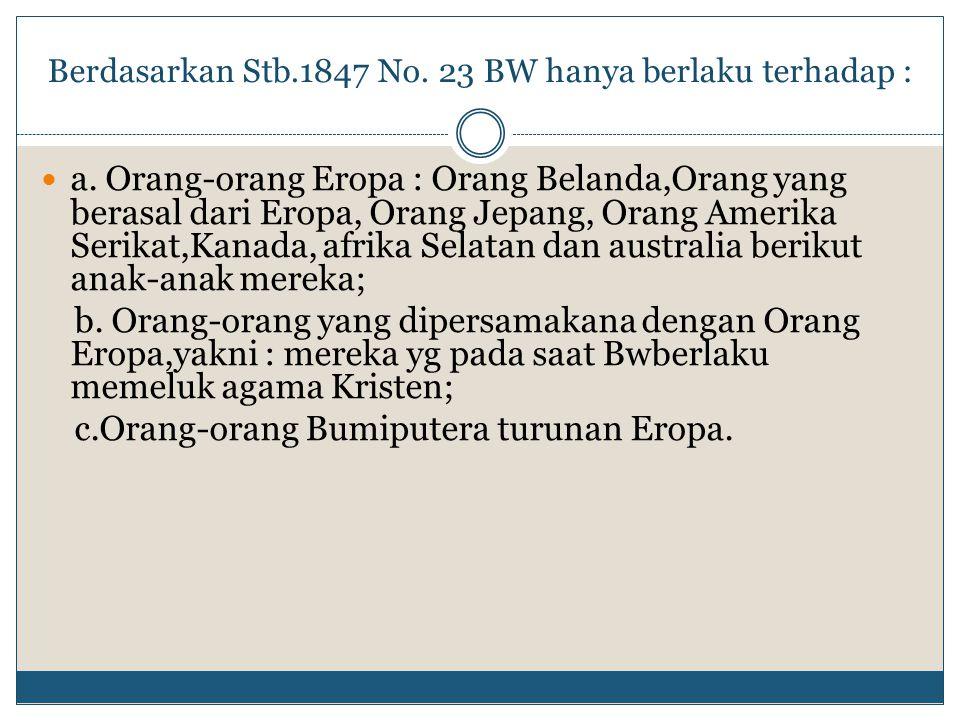 Berdasarkan Stb.1847 No. 23 BW hanya berlaku terhadap : a. Orang-orang Eropa : Orang Belanda,Orang yang berasal dari Eropa, Orang Jepang, Orang Amerik