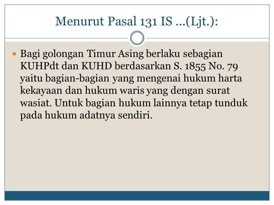 Menurut Pasal 131 IS...(Ljt.): Bagi golongan Timur Asing berlaku sebagian KUHPdt dan KUHD berdasarkan S. 1855 No. 79 yaitu bagian-bagian yang mengenai