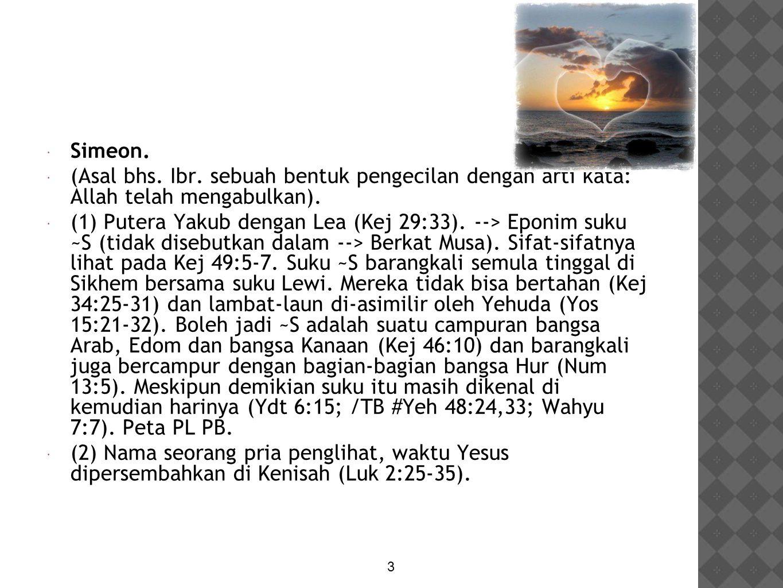  Simeon.  (Asal bhs. Ibr. sebuah bentuk pengecilan dengan arti kata: Allah telah mengabulkan).  (1) Putera Yakub dengan Lea (Kej 29:33). --> Eponim